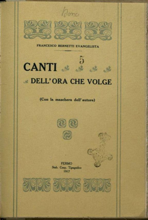 Canti dell'ora che volge  : con la maschera dell'autore  / Francesco Bernetti Evangelista